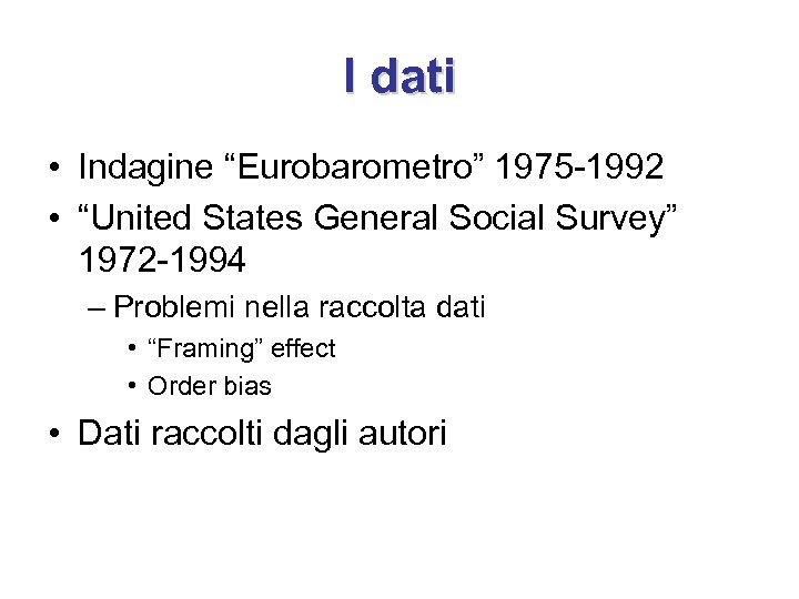 """I dati • Indagine """"Eurobarometro"""" 1975 -1992 • """"United States General Social Survey"""" 1972"""