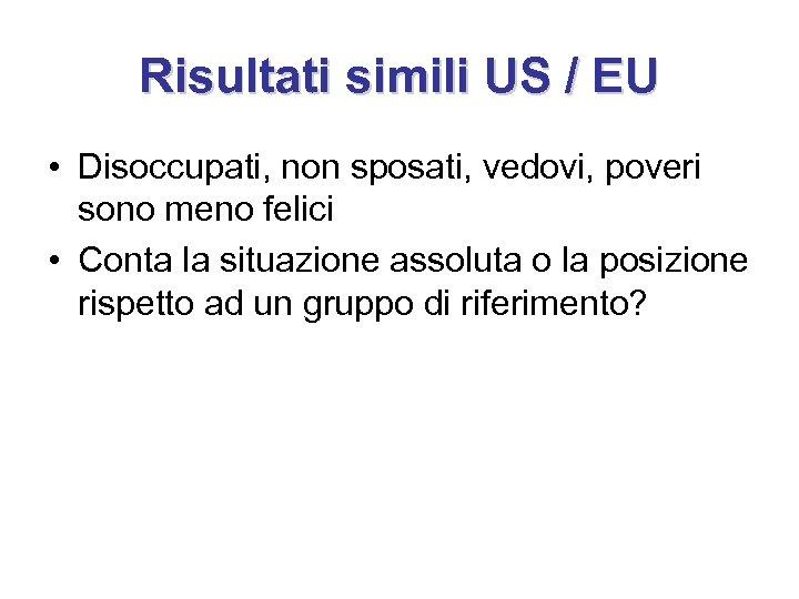 Risultati simili US / EU • Disoccupati, non sposati, vedovi, poveri sono meno felici