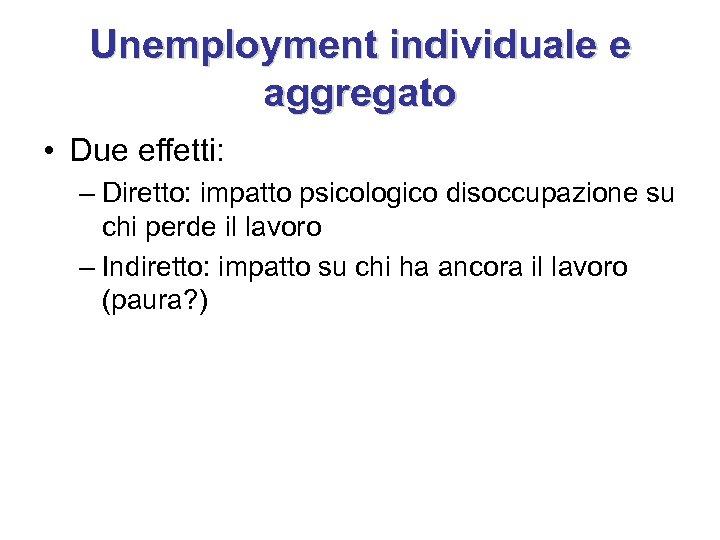 Unemployment individuale e aggregato • Due effetti: – Diretto: impatto psicologico disoccupazione su chi