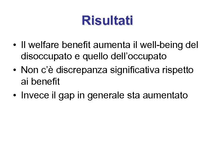 Risultati • Il welfare benefit aumenta il well-being del disoccupato e quello dell'occupato •