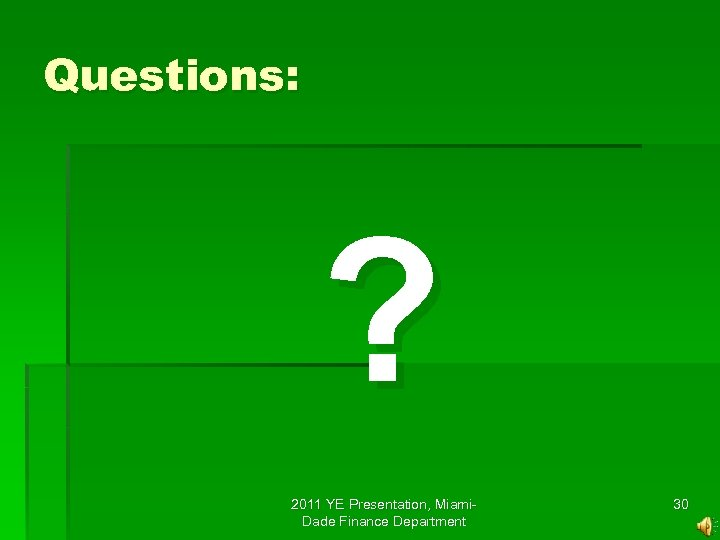 Questions: ? 2011 YE Presentation, Miami. Dade Finance Department 30