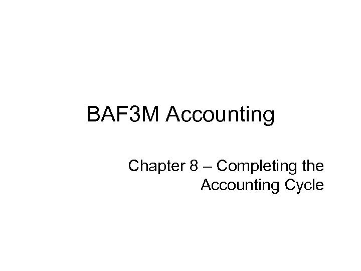 BAF 3 M Accounting Chapter 8 – Completing the Accounting Cycle