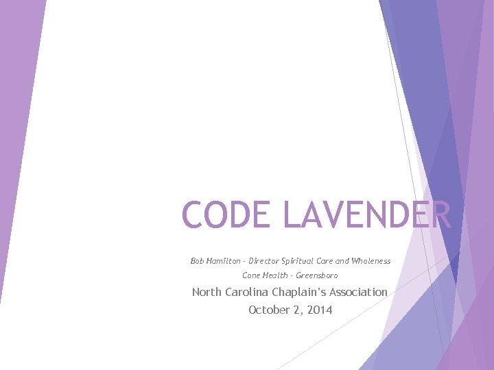 CODE LAVENDER Bob Hamilton - Director Spiritual Care and Wholeness Cone Health - Greensboro