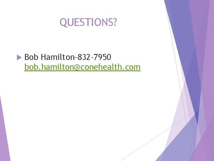 QUESTIONS? Bob Hamilton-832 -7950 bob. hamilton@conehealth. com