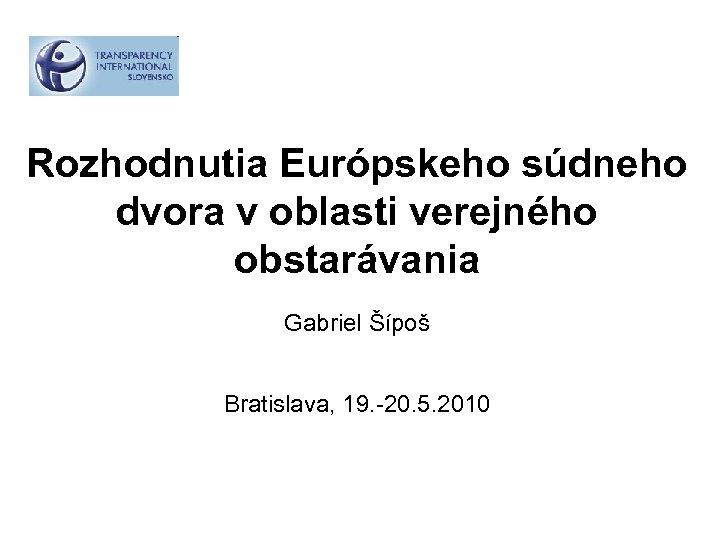 Rozhodnutia Európskeho súdneho dvora v oblasti verejného obstarávania Gabriel Šípoš Bratislava, 19. -20. 5.