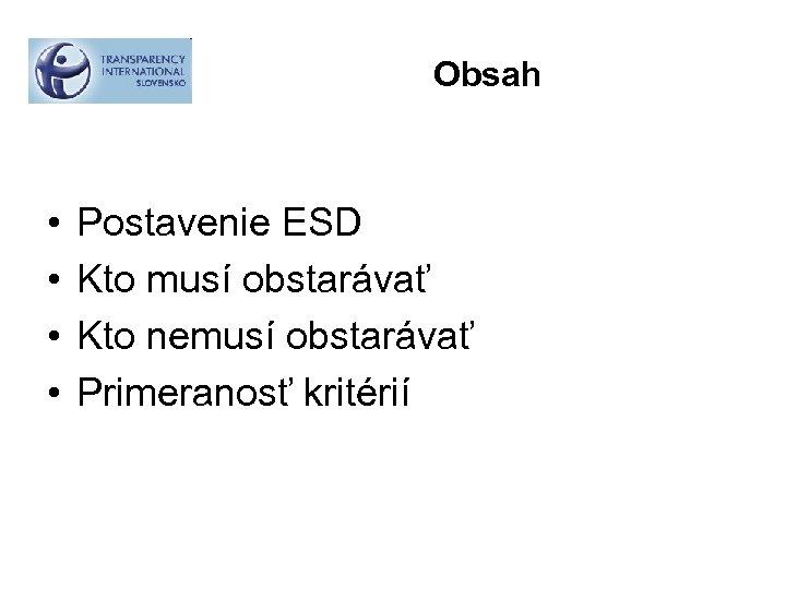 Obsah • • Postavenie ESD Kto musí obstarávať Kto nemusí obstarávať Primeranosť kritérií