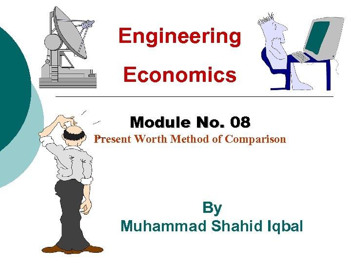 Engineering Economics Module No. 08 Present Worth Method of Comparison By Muhammad Shahid Iqbal