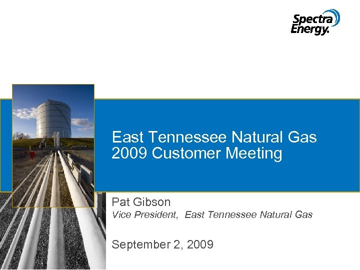 East Tennessee Natural Gas 2009 Customer Meeting Pat Gibson Vice President, East Tennessee Natural