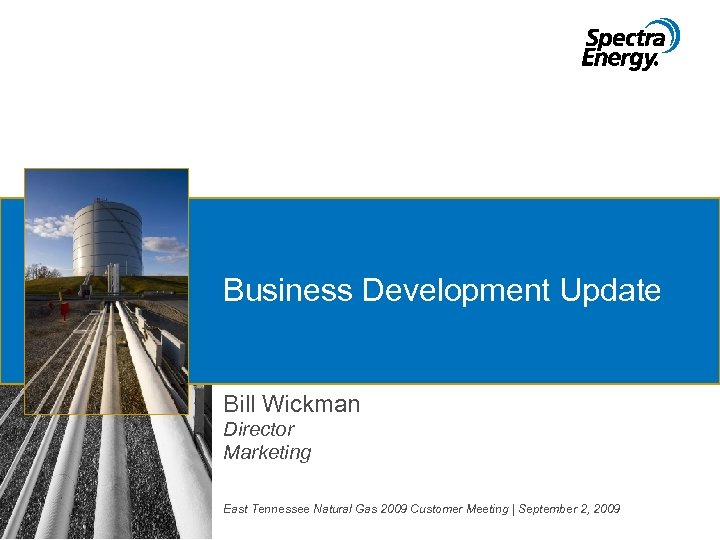 Business Development Update Bill Wickman Director Marketing East Tennessee Natural Gas 2009 Customer Meeting