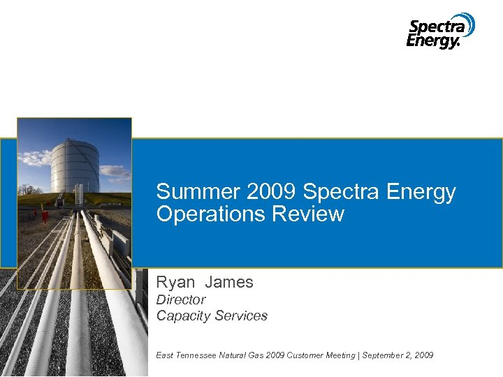 Summer 2009 Spectra Energy Operations Review Ryan James Director Capacity Services East Tennessee Natural