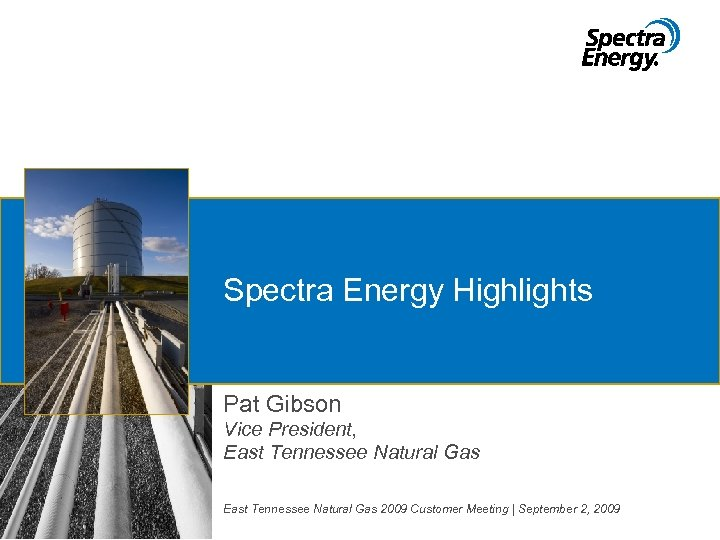 Spectra Energy Highlights Pat Gibson Vice President, East Tennessee Natural Gas 2009 Customer Meeting