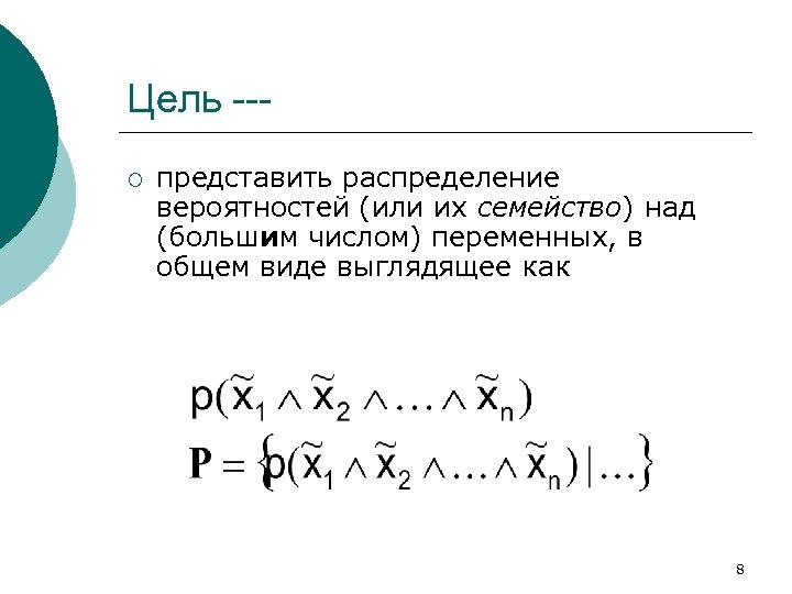 Цель --¡ представить распределение вероятностей (или их семейство) над (большим числом) переменных, в общем