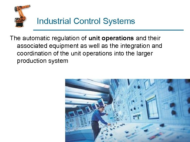 Industrial Control Systems The automatic regulation of unit operations and their associated equipment as