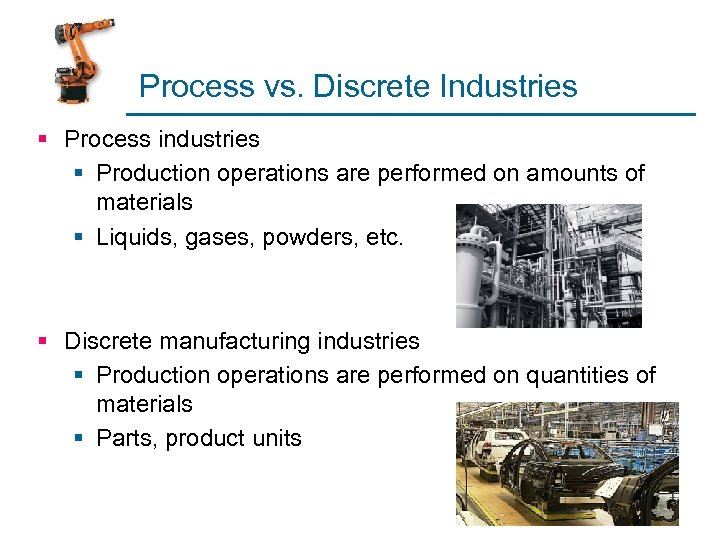 Process vs. Discrete Industries § Process industries § Production operations are performed on amounts