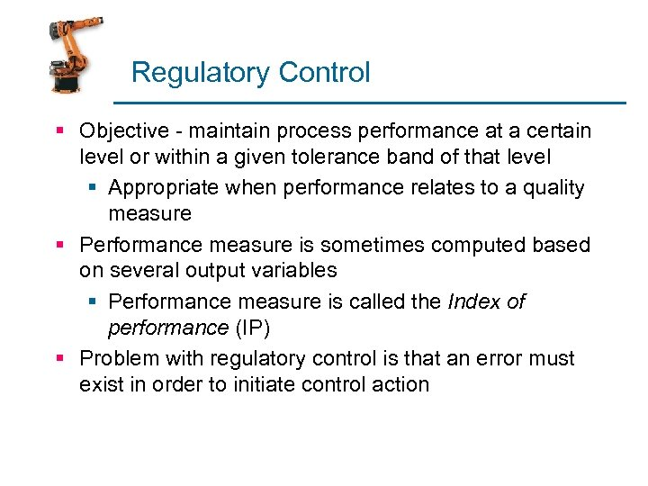 Regulatory Control § Objective - maintain process performance at a certain level or within