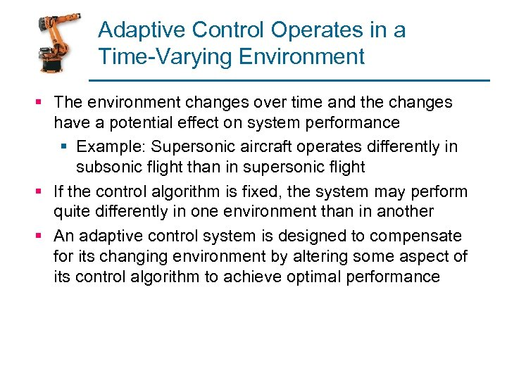 Adaptive Control Operates in a Time-Varying Environment § The environment changes over time and