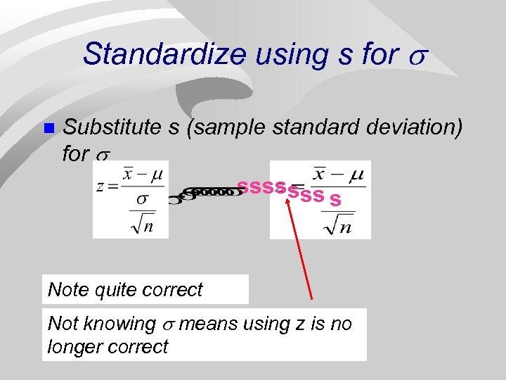 Standardize using s for n Substitute s (sample standard deviation) for sssssss s Note
