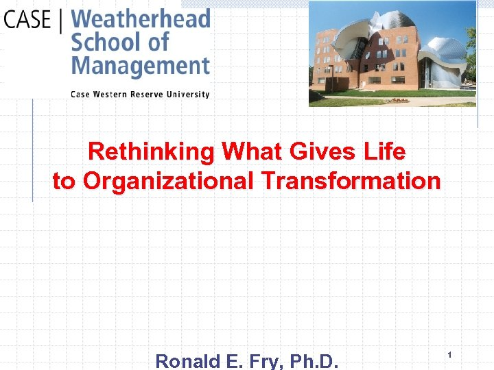 Rethinking What Gives Life to Organizational Transformation Ronald E. Fry, Ph. D. 1