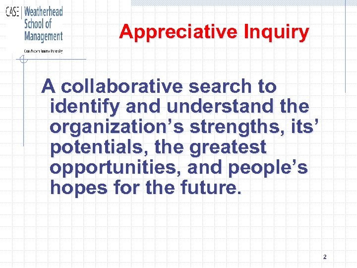 Appreciative Inquiry A collaborative search to identify and understand the organization's strengths, its' potentials,