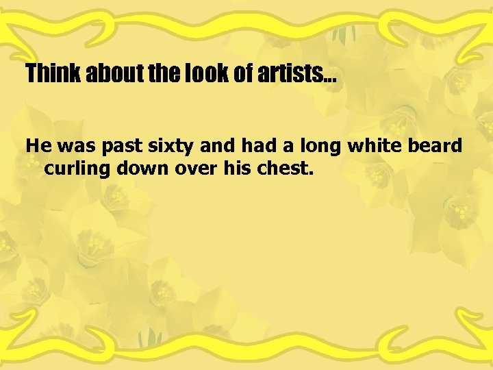Think about the look of artists… He was past sixty and had a long