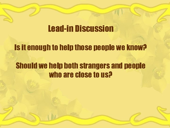 Lead-in Discussion Is it enough to help those people we know? Should we help