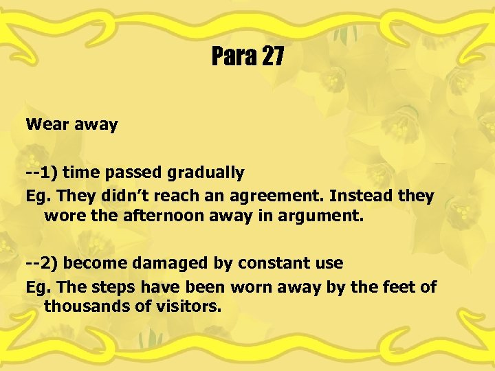 Para 27 Wear away --1) time passed gradually Eg. They didn't reach an agreement.
