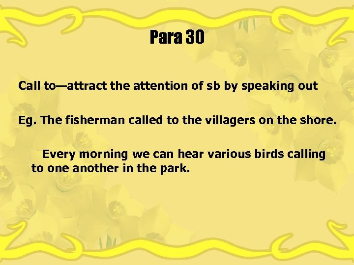 Para 30 Call to—attract the attention of sb by speaking out Eg. The fisherman
