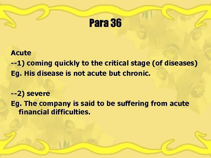 Para 36 Acute --1) coming quickly to the critical stage (of diseases) Eg. His