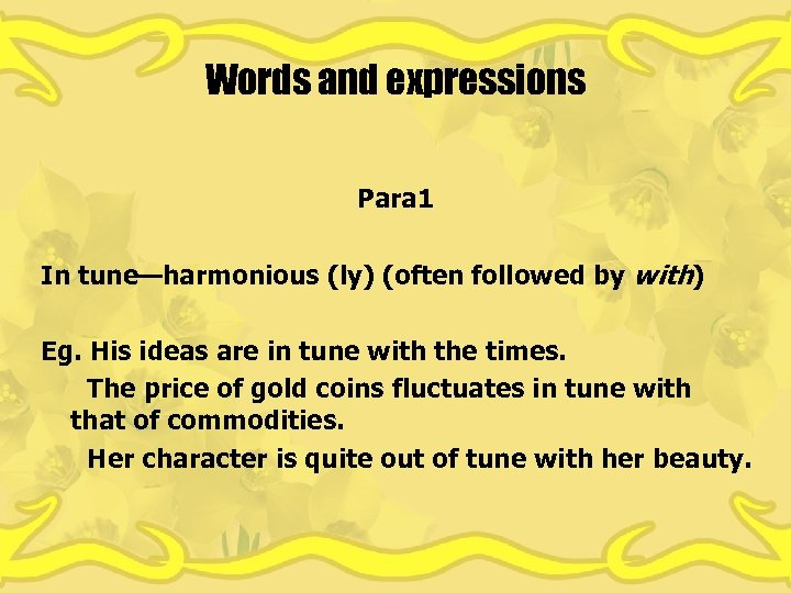 Words and expressions Para 1 In tune—harmonious (ly) (often followed by with) Eg. His