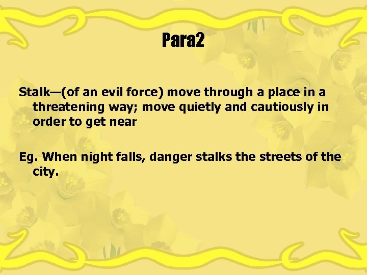 Para 2 Stalk—(of an evil force) move through a place in a threatening way;