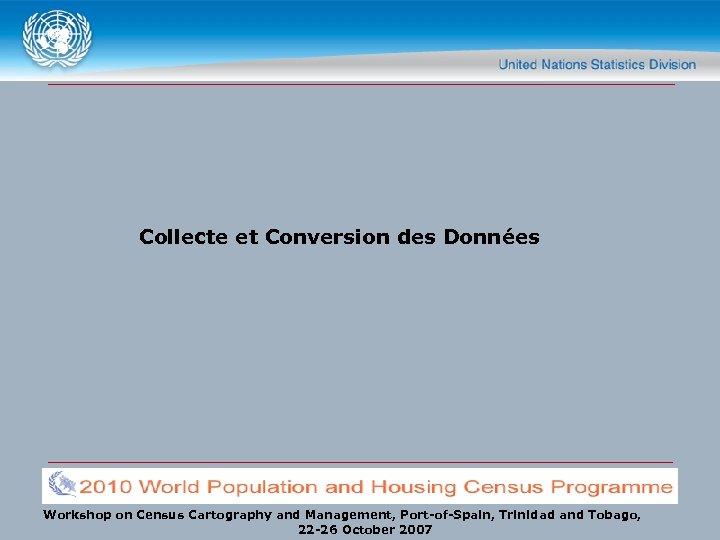 Collecte et Conversion des Données Workshop on Census Cartography and Management, Port-of-Spain, Trinidad and