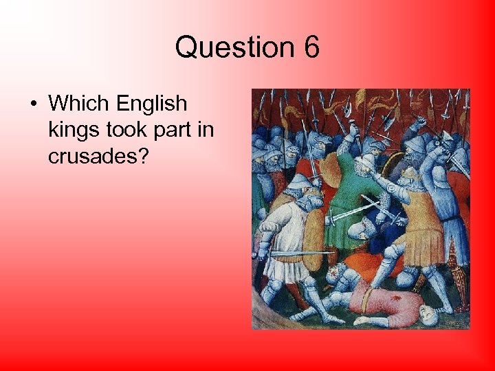 Question 6 • Which English kings took part in crusades?