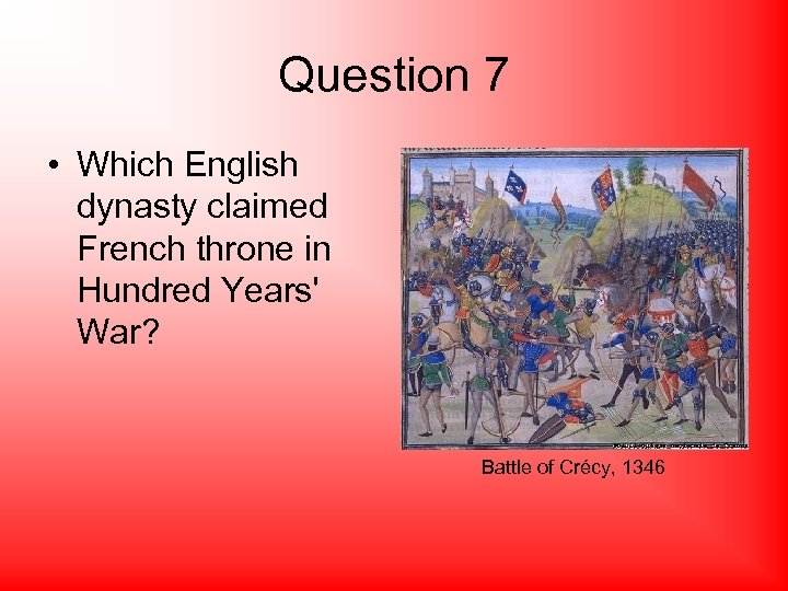 Question 7 • Which English dynasty claimed French throne in Hundred Years' War? Battle