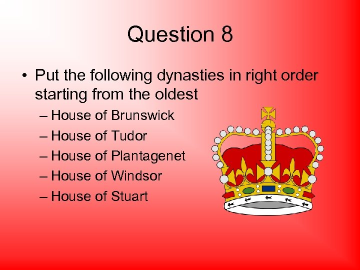 Question 8 • Put the following dynasties in right order starting from the oldest