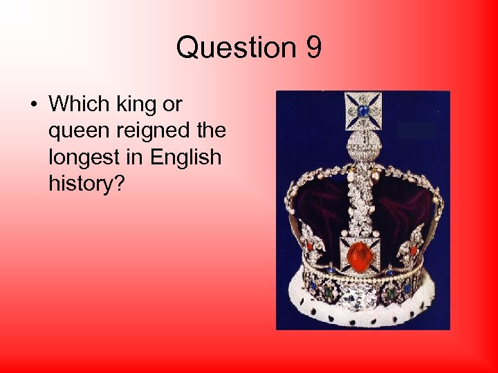 Question 9 • Which king or queen reigned the longest in English history?