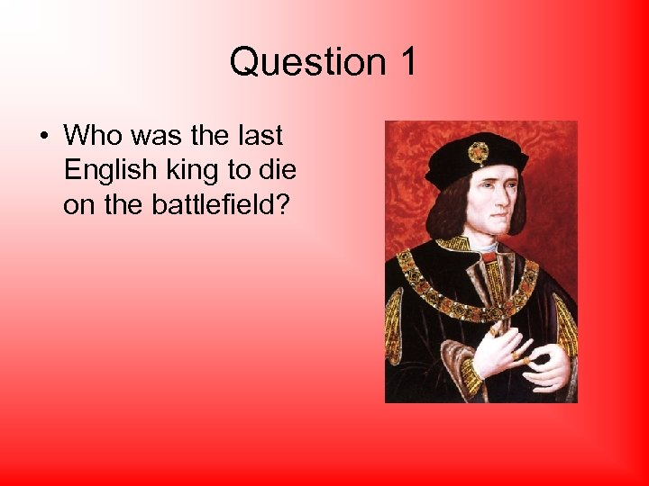 Question 1 • Who was the last English king to die on the battlefield?