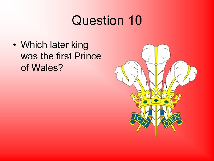 Question 10 • Which later king was the first Prince of Wales?