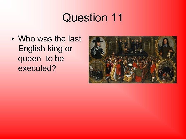 Question 11 • Who was the last English king or queen to be executed?