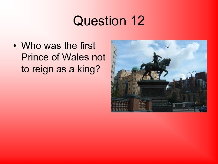Question 12 • Who was the first Prince of Wales not to reign as