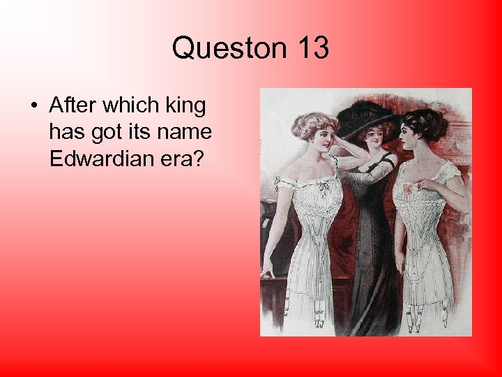 Queston 13 • After which king has got its name Edwardian era?