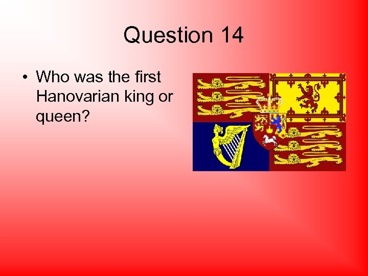 Question 14 • Who was the first Hanovarian king or queen?