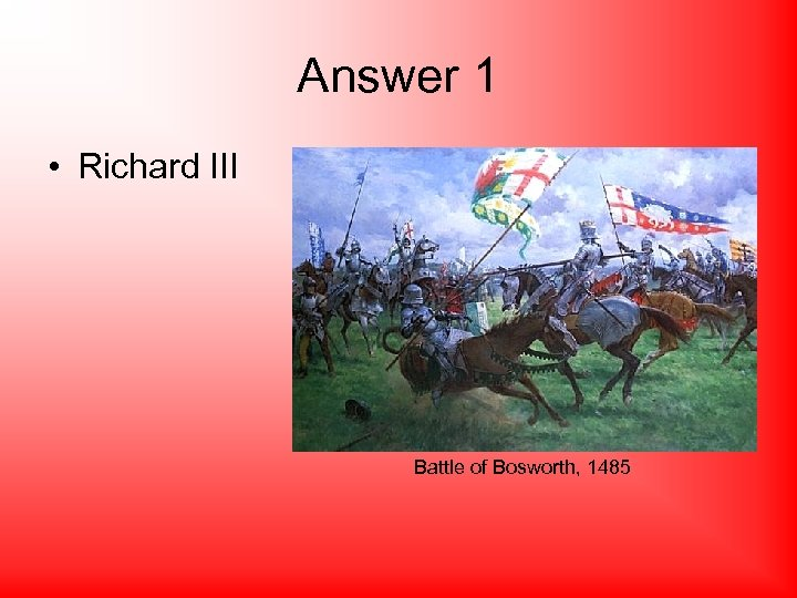 Answer 1 • Richard III Battle of Bosworth, 1485