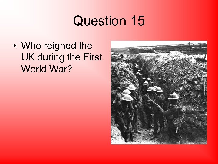 Question 15 • Who reigned the UK during the First World War?