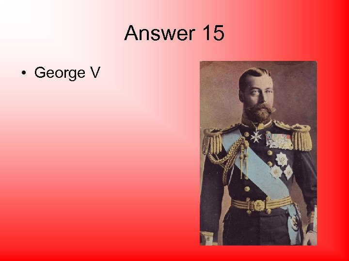 Answer 15 • George V