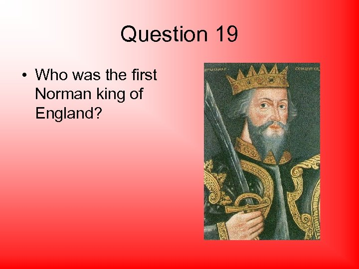 Question 19 • Who was the first Norman king of England?