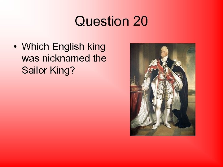 Question 20 • Which English king was nicknamed the Sailor King?