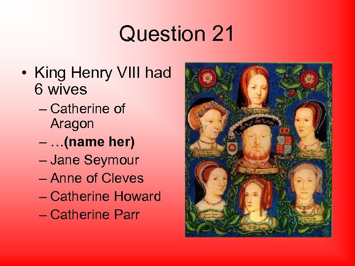 Question 21 • King Henry VIII had 6 wives – Catherine of Aragon –