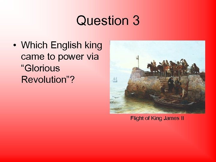 "Question 3 • Which English king came to power via ""Glorious Revolution""? Flight of"