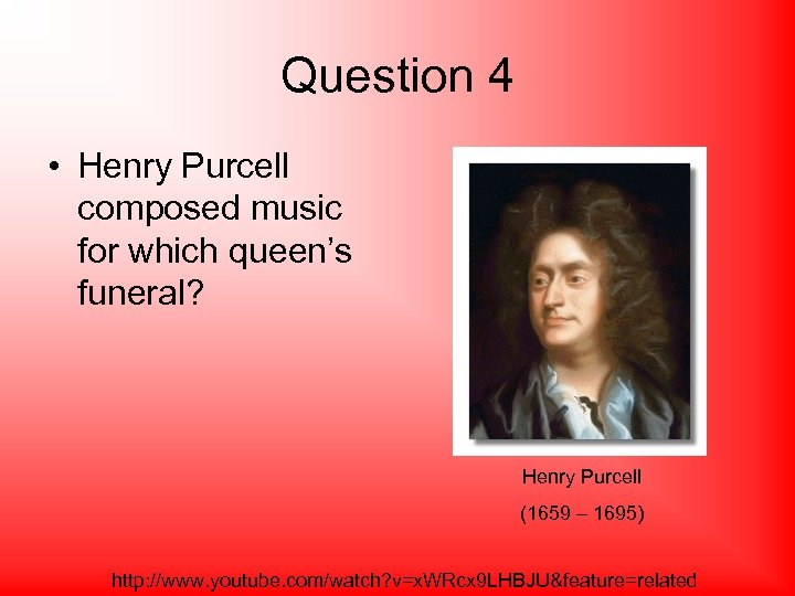Question 4 • Henry Purcell composed music for which queen's funeral? Henry Purcell (1659