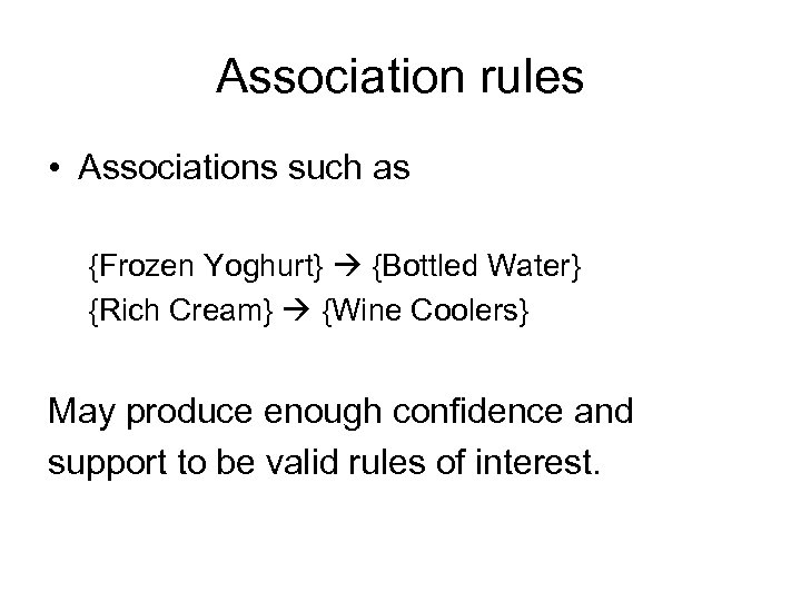 Association rules • Associations such as {Frozen Yoghurt} {Bottled Water} {Rich Cream} {Wine Coolers}